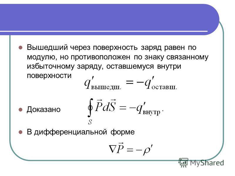 Вышедший через поверхность заряд равен по модулю, но противоположен по знаку связанному избыточному заряду, оставшемуся внутри поверхности Доказано В дифференциальной форме