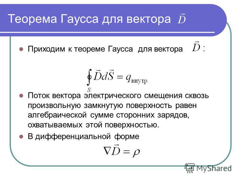 Теорема Гаусса для вектора Приходим к теореме Гаусса для вектора Поток вектора электрического смещения сквозь произвольную замкнутую поверхность равен алгебраической сумме сторонних зарядов, охватываемых этой поверхностью. В дифференциальной форме
