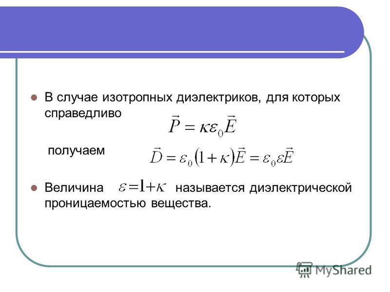 В случае изотропных диэлектриков, для которых справедливо получаем Величина называется диэлектрической проницаемостью вещества.