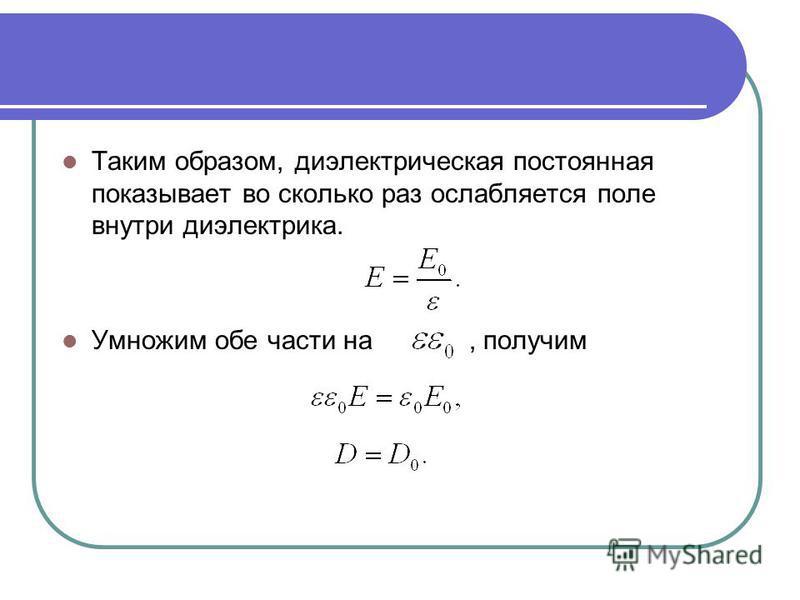 Таким образом, диэлектрическая постоянная показывает во сколько раз ослабляется поле внутри диэлектрика. Умножим обе части на, получим