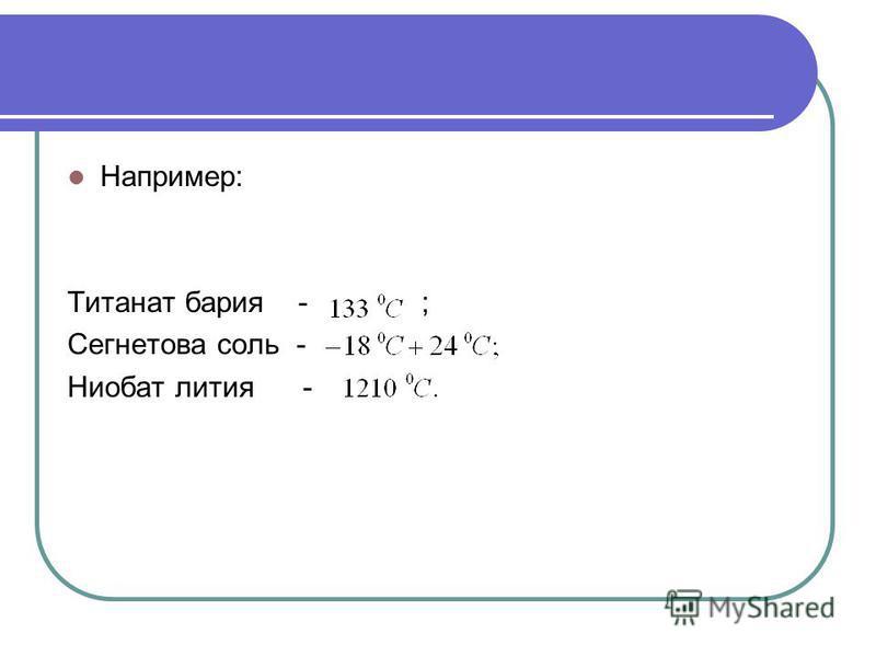 Например: Титанат бария - ; Сегнетова соль - Ниобат лития -