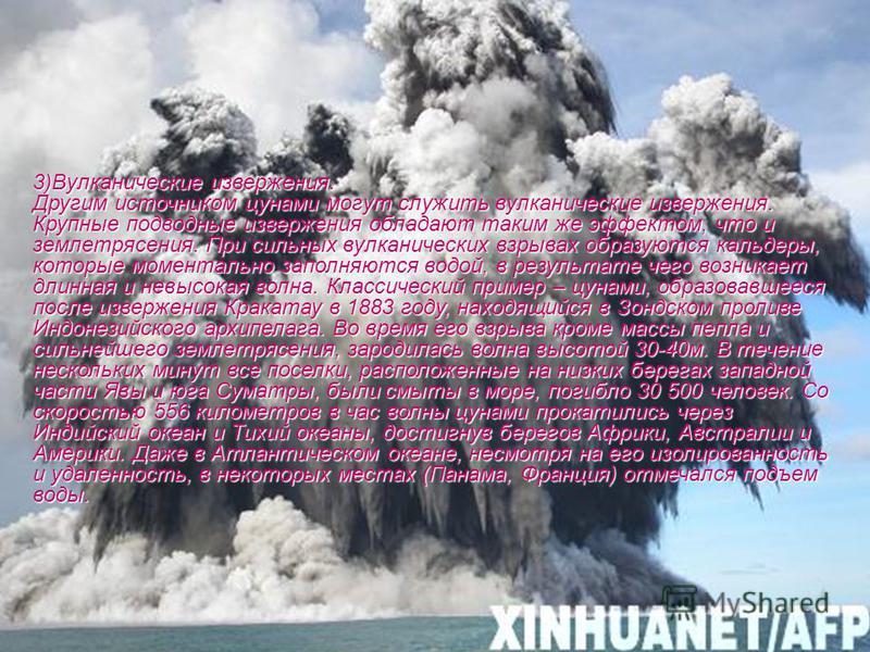 3)Вулканические извержения. Другим источником цунами могут служить вулканические извержения. Крупные подводные извержения обладают таким же эффектом, что и землетрясения. При сильных вулканических взрывах образуются кальдеры, которые моментально запо