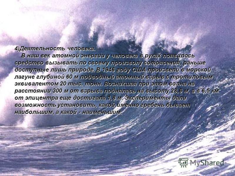 4)Деятельность человека. В наш век атомной энергии у человека в руках появилось средство вызывать по своему произволу сотрясения, раньше доступные лишь природе. В 1946 году США произвели в морской лагуне глубиной 60 м подводный атомный взрыв с тротил