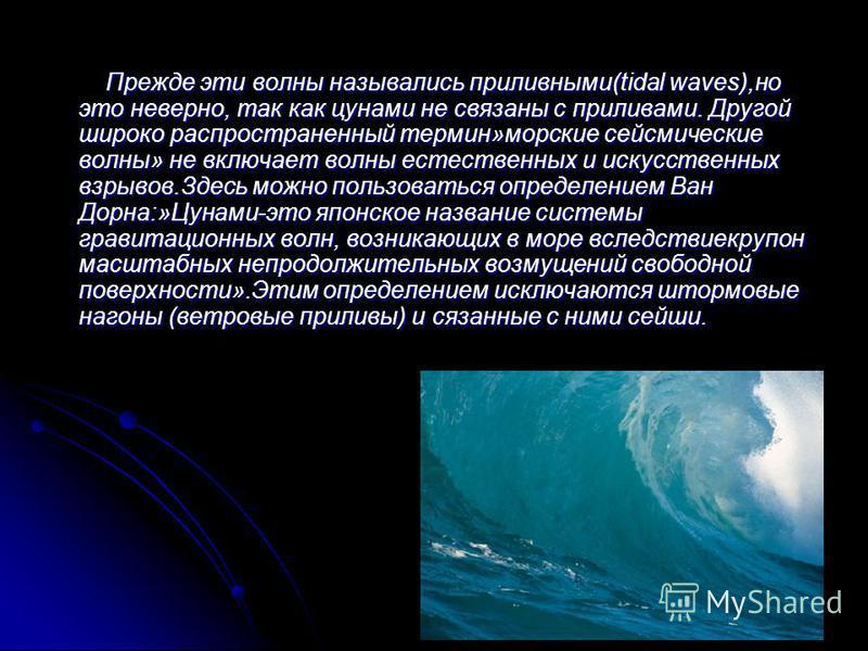 Прежде эти волны назывались приливными(tidal waves),но это неверно, так как цунами не связаны с приливами. Другой широко распространенный термин»морские сейсмические волны» не включает волны естественных и искусственных взрывов.Здесь можно пользовать