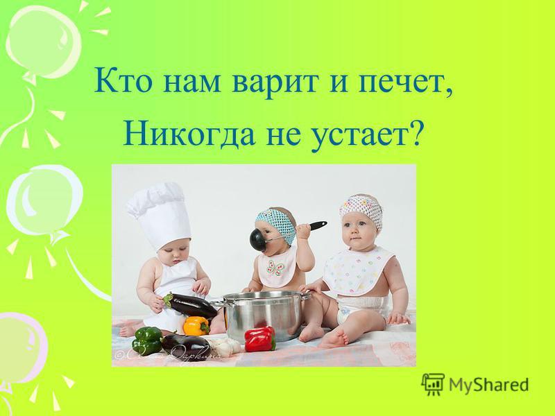 Кто нам варит и печет, Никогда не устает?