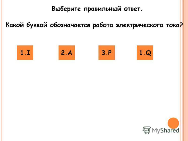 Выберите правильный ответ. Какой буквой обозначается работа электрического тока? 1.I2.A2.A3.P3.P1.Q