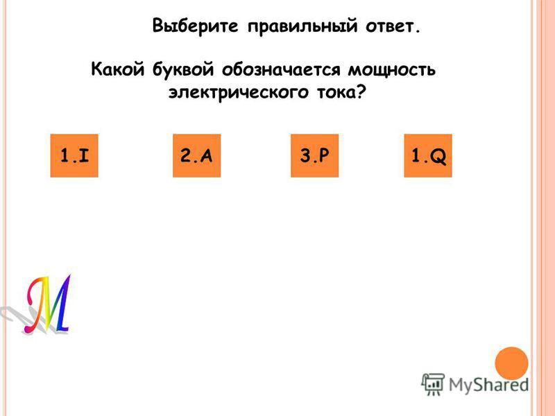 Выберите правильный ответ. Какой буквой обозначается мощность электрического тока? 1.I2.A2.A3.P3.P1.Q