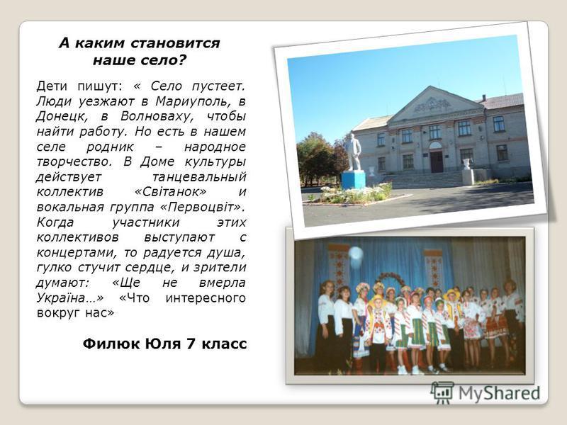 А каким становится наше село? Дети пишут: « Село пустеет. Люди уезжают в Мариуполь, в Донецк, в Волноваху, чтобы найти работу. Но есть в нашем селе родник – народное творчество. В Доме культуры действует танцевальный коллектив «Світанок» и вокальная