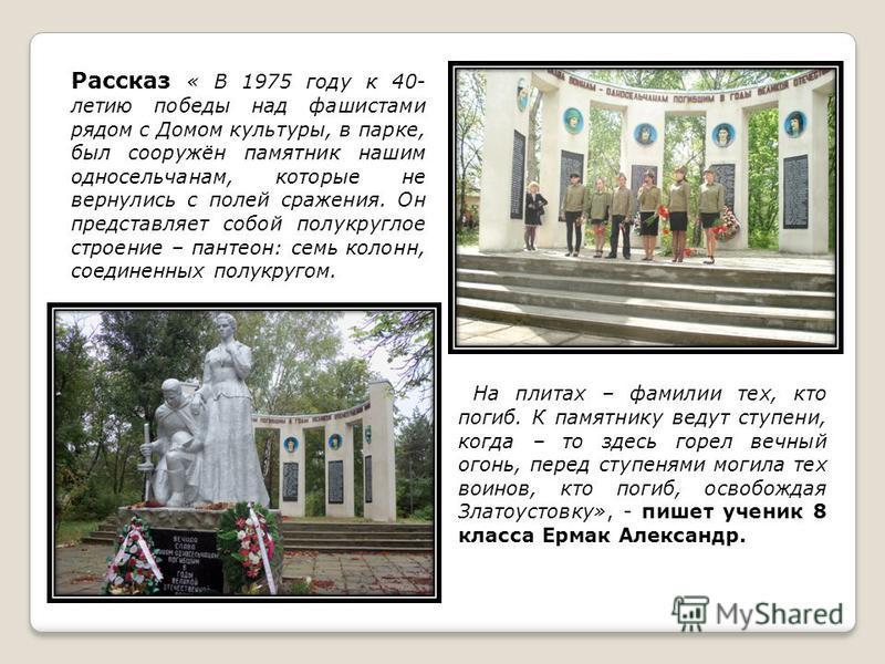 Рассказ « В 1975 году к 40- летию победы над фашистами рядом с Домом культуры, в парке, был сооружён памятник нашим односельчанам, которые не вернулись с полей сражения. Он представляет собой полукруглое строение – пантеон: семь колонн, соединенных п
