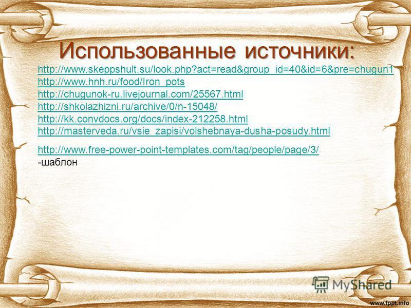 Использованные источники: http://www.skeppshult.su/look.php?act=read&group_id=40&id=6&pre=chugun1 http://www.hnh.ru/food/Iron_pots http://chugunok-ru.livejournal.com/25567. html http://shkolazhizni.ru/archive/0/n-15048/ http://kk.convdocs.org/docs/in