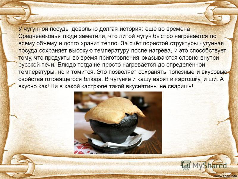 У чугунной посуды довольно долгая история: еще во времена Средневековья люди заметили, что литой чугун быстро нагревается по всему объему и долго хранит тепло. За счёт пористой структуры чугунная посуда сохраняет высокую температуру после нагрева, и