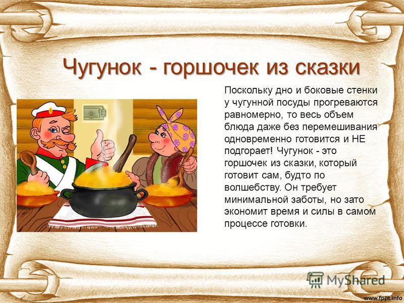 Поскольку дно и боковые стенки у чугунной посуды прогреваются равномерно, то весь объем блюда даже без перемешивания одновременно готовится и НЕ подгорает! Чугунок - это горшочек из сказки, который готовит сам, будто по волшебству. Он требует минимал