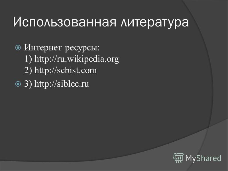 Использованная литература Интернет ресурсы: 1) http://ru.wikipedia.org 2) http://scbist.com 3) http://siblec.ru