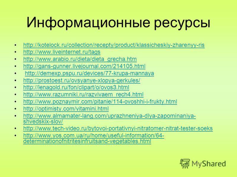 Информационные ресурсы http://kotelock.ru/collection/recepty/product/klassicheskiy-zharenyy-ris http://www.liveinternet.ru/tags http://www.arabio.ru/dieta/dieta_grecha.htm http://gans-gunner.livejournal.com/214105. html http://demexp.pspu.ru/devices/