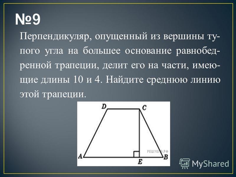 Перпендикуляр, опущенный из вершины ту пого угла на большее основание равнобед ренной трапеции, делит его на части, имею щие длины 10 и 4. Найдите среднюю линию этой трапеции.