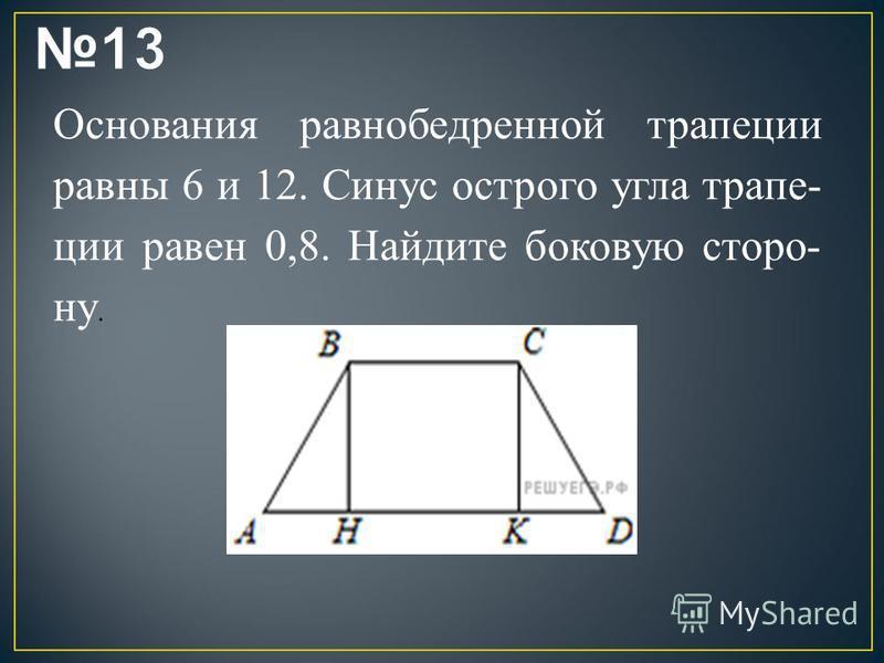 Основания равнобедренной трапеции равны 6 и 12. Синус острого угла трапе ции равен 0,8. Найдите боковую сторо ну.