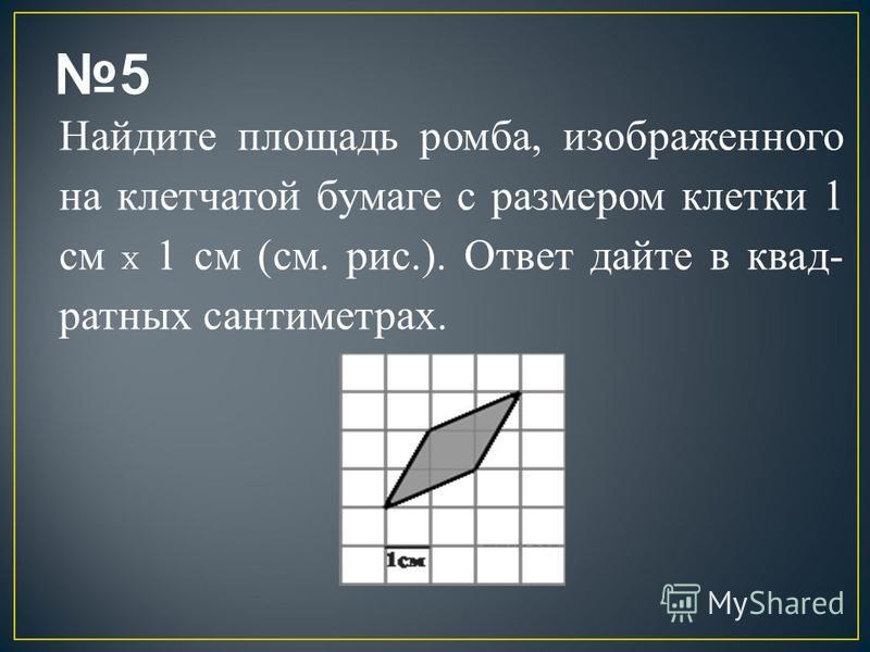 Найдите площадь ромба, изображенного на клетчатой бумаге с размером клетки 1 см X 1 см (см. рис.). Ответ дайте в квад ратных сантиметрах.