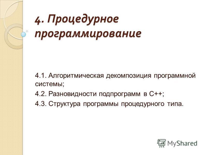 4. Процедурное программирование 4.1. Алгоритмическая декомпозиция программной системы; 4.2. Разновидности подпрограмм в С++; 4.3. Структура программы процедурного типа.