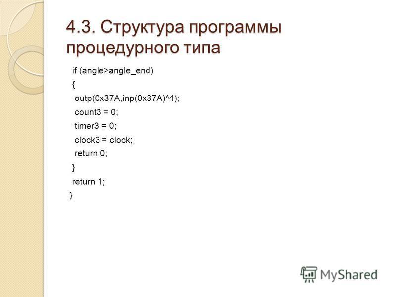 4.3. Структура программы процедурного типа if (angle>angle_end) { outp(0x37A,inp(0x37A)^4); count3 = 0; timer3 = 0; clock3 = clock; return 0; } return 1; }
