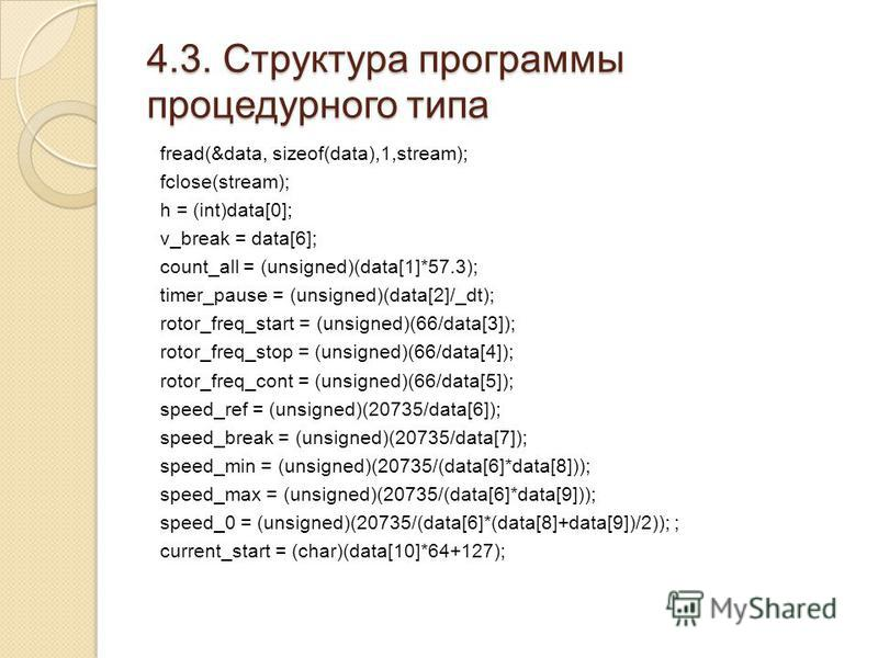 4.3. Структура программы процедурного типа fread(&data, sizeof(data),1,stream); fclose(stream); h = (int)data[0]; v_break = data[6]; count_all = (unsigned)(data[1]*57.3); timer_pause = (unsigned)(data[2]/_dt); rotor_freq_start = (unsigned)(66/data[3]