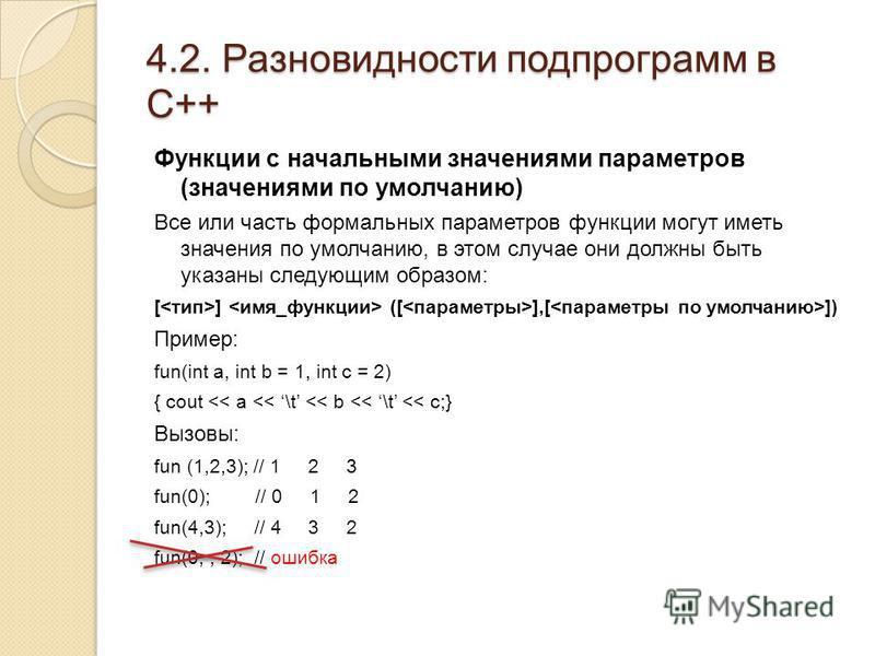 4.2. Разновидности подпрограмм в С++ Функции с начальными значениями параметров (значениями по умолчанию) Все или часть формальных параметров функции могут иметь значения по умолчанию, в этом случае они должны быть указаны следующим образом: [ ] ([ ]