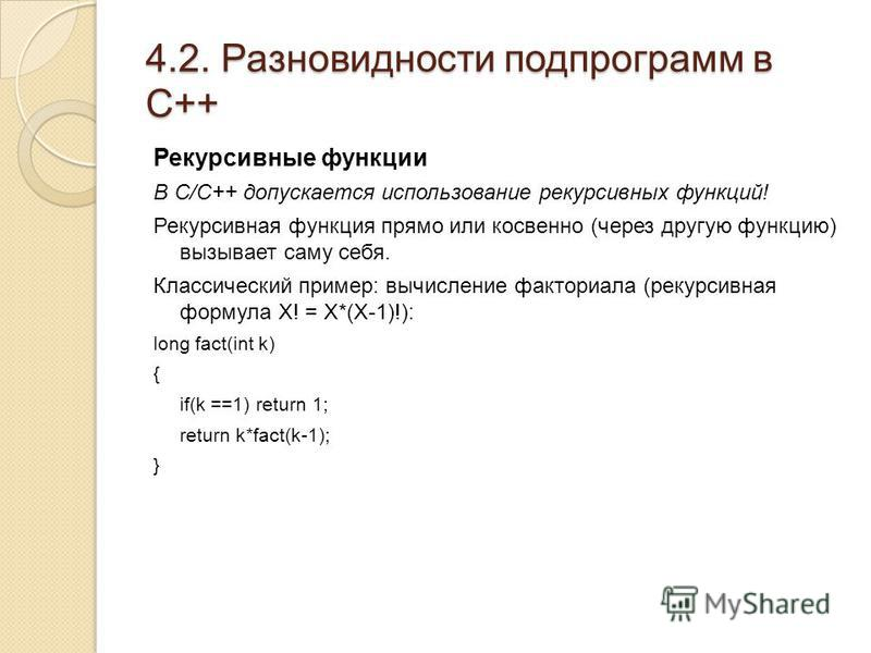 4.2. Разновидности подпрограмм в С++ Рекурсивные функции В С/C++ допускается использование рекурсивных функций! Рекурсивная функция прямо или косвенно (через другую функцию) вызывает саму себя. Классический пример: вычисление факториала (рекурсивная