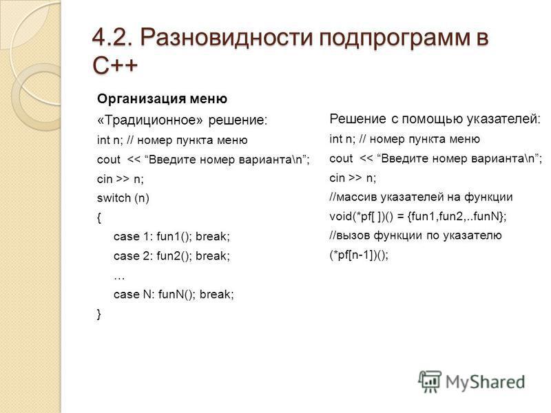 4.2. Разновидности подпрограмм в С++ Организация меню «Традиционное» решение: int n; // номер пункта меню cout > n; switch (n) { case 1: fun1(); break; case 2: fun2(); break; … case N: funN(); break; } Решение с помощью указателей: int n; // номер пу