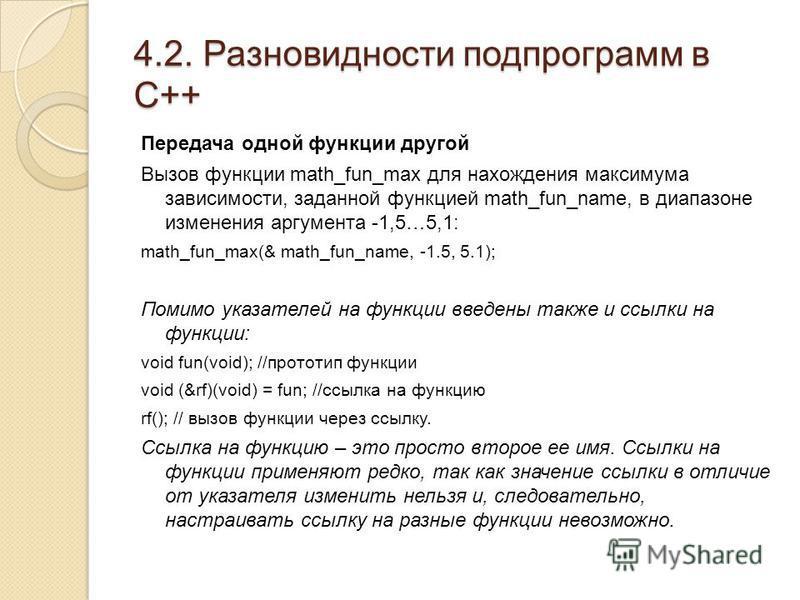 4.2. Разновидности подпрограмм в С++ Передача одной функции другой Вызов функции math_fun_max для нахождения максимума зависимости, заданной функцией math_fun_name, в диапазоне изменения аргумента -1,5…5,1: math_fun_max(& math_fun_name, -1.5, 5.1); П
