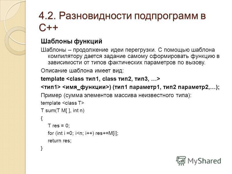 4.2. Разновидности подпрограмм в С++ Шаблоны функций Шаблоны – продолжение идеи перегрузки. С помощью шаблона компилятору дается задание самому сформировать функцию в зависимости от типов фактических параметров по вызову. Описание шаблона имеет вид: