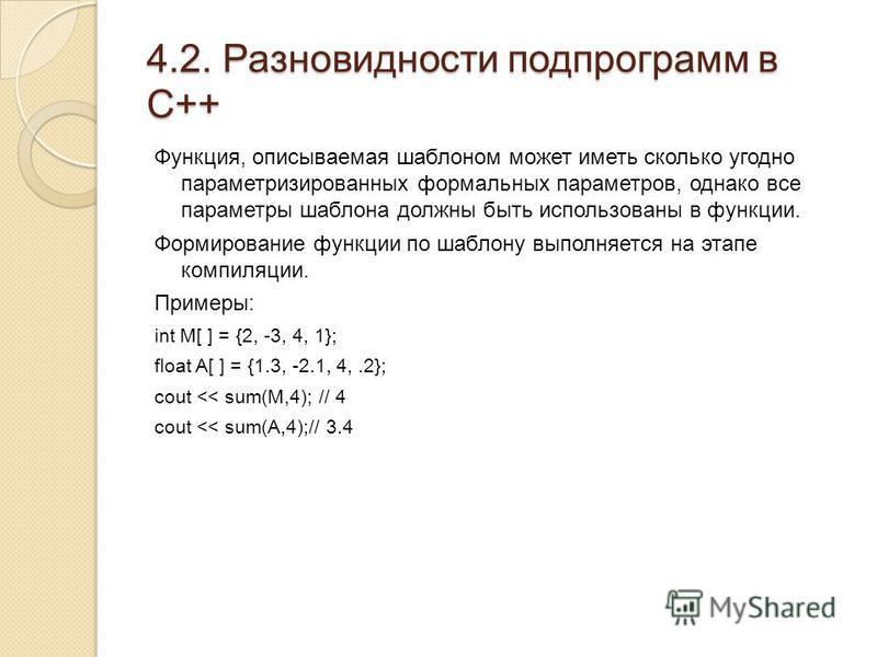 4.2. Разновидности подпрограмм в С++ Функция, описываемая шаблоном может иметь сколько угодно параметризированных формальных параметров, однако все параметры шаблона должны быть использованы в функции. Формирование функции по шаблону выполняется на э