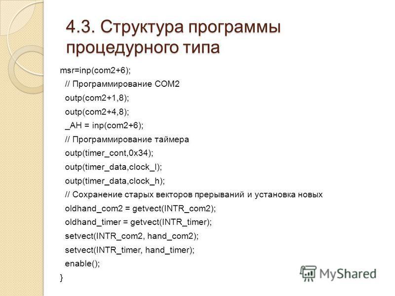 4.3. Структура программы процедурного типа msr=inp(com2+6); // Программирование COM2 outp(com2+1,8); outp(com2+4,8); _AH = inp(com2+6); // Программирование таймера outp(timer_cont,0x34); outp(timer_data,clock_l); outp(timer_data,clock_h); // Сохранен