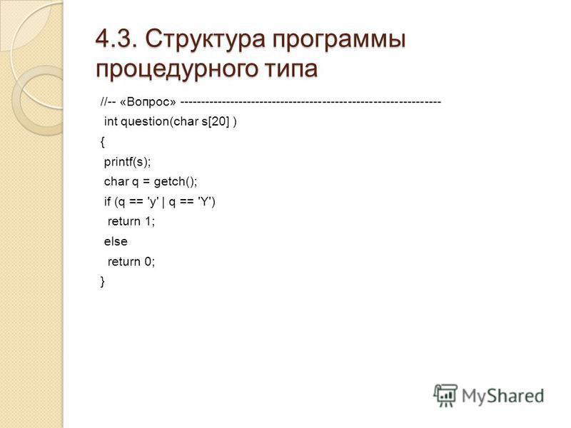 4.3. Структура программы процедурного типа //-- «Вопрос» -------------------------------------------------------------- int question(char s[20] ) { printf(s); char q = getch(); if (q == 'y' | q == 'Y') return 1; else return 0; }