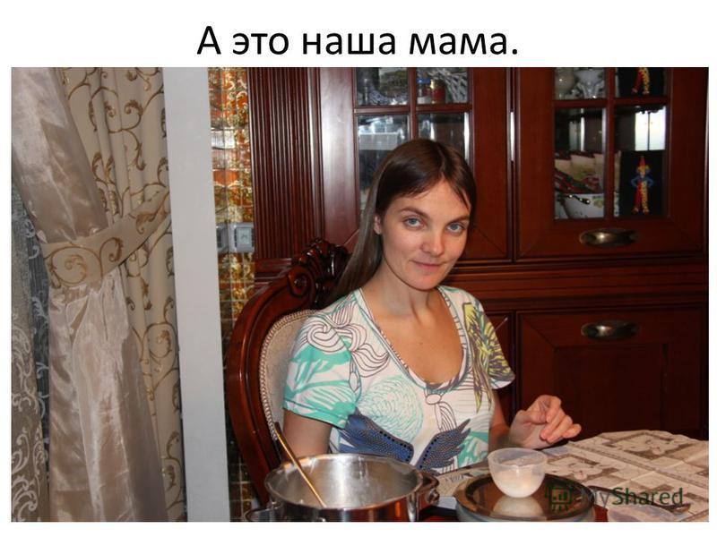 А это наша мама.