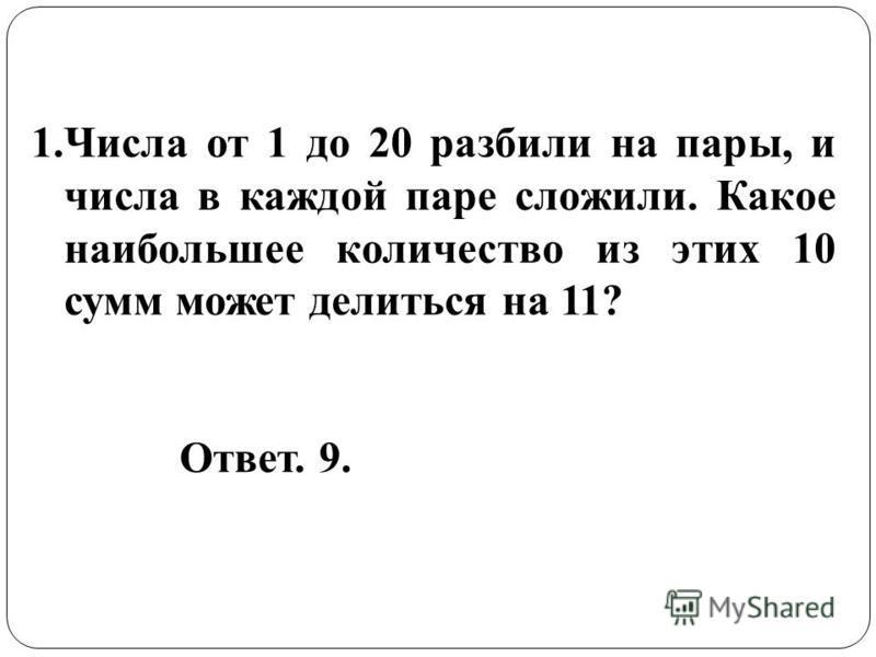 1. Числа от 1 до 20 разбили на пары, и числа в каждой паре сложили. Какое наибольшее количество из этих 10 сумм может делиться на 11? Ответ. 9.