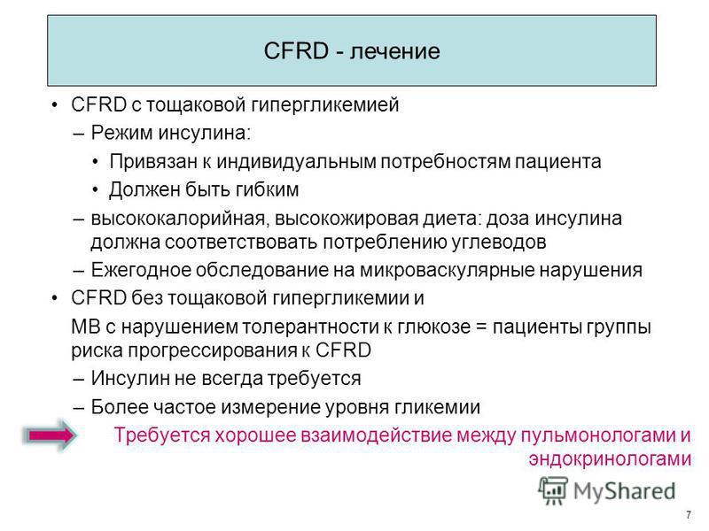 CFRD с тощаковой гипергликемией –Режим инсулина: Привязан к индивидуальным потребностям пациента Должен быть гибким –высококалорийная, высоко жировая диета: доза инсулина должна соответствовать потреблению углеводов –Ежегодное обследование на микро в