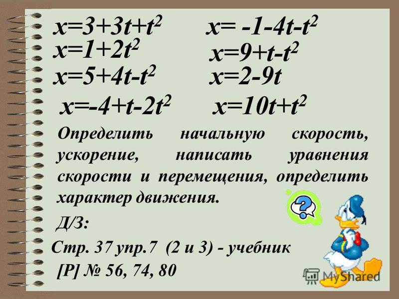 х=3+3t+t 2 x=1+2t 2 x=5+4t-t 2 x=-4+t-2t 2 x= -1-4t-t 2 x=9+t-t 2 x=2-9t x=10t+t 2 Определить начальную скорость, ускорение, написать уравнения скорости и перемещения, определить характер движения. Стр. 37 упр.7 (2 и 3) - учебник [Р] 56, 74, 80 Д/З: