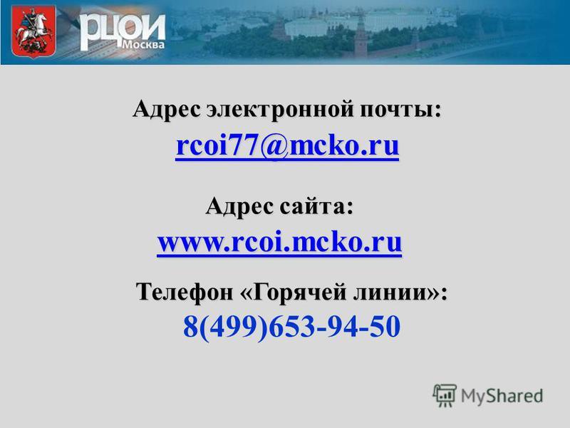 Адрес электронной почты: rcoi77@mcko.ru rcoi77@mcko.ru Адрес сайта: www.rcoi.mcko.ru www.rcoi.mcko.ru www.rcoi.mcko.ru Телефон «Горячей линии»: 8(499)653-94-50