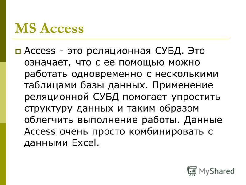 MS Access Access - это реляционная СУБД. Это означает, что с ее помощью можно работать одновременно с несколькими таблицами базы данных. Применение реляционной СУБД помогает упростить структуру данных и таким образом облегчить выполнение работы. Данн
