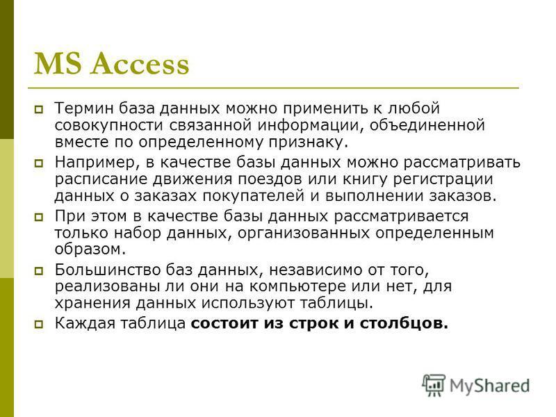 MS Access Термин база данных можно применить к любой совокупности связанной информации, объединенной вместе по определенному признаку. Например, в качестве базы данных можно рассматривать расписание движения поездов или книгу регистрации данных о зак