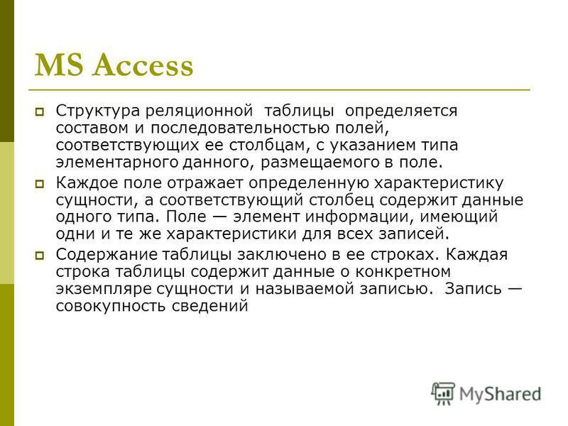 MS Access Структура реляционной таблицы определяется составом и последовательностью полей, соответствующих ее столбцам, с указанием типа элементарного данного, размещаемого в поле. Каждое поле отражает определенную характеристику сущности, а соответс