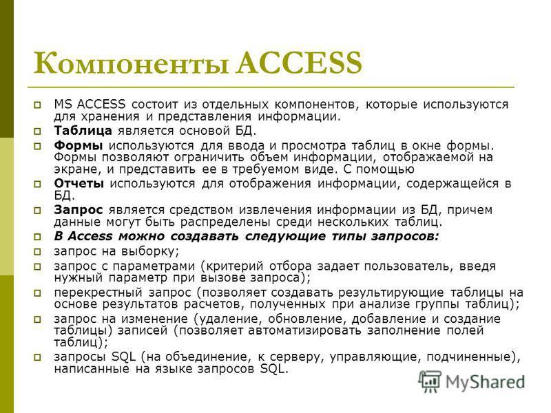 Компоненты ACCESS MS ACCESS состоит из отдельных компонентов, которые используются для хранения и представления информации. Таблица является основой БД. Формы используются для ввода и просмотра таблиц в окне формы. Формы позволяют ограничить объем ин