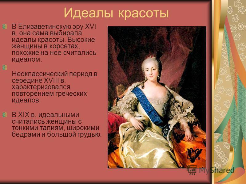 Идеалы красоты В Елизаветинскую эру XVI в. она сама выбирала идеалы красоты. Высокие женщины в корсетах, похожие на нее считались идеалом. Неоклассический период в середине XVIII в. характеризовался повторением греческих идеалов. В XIX в. идеальными