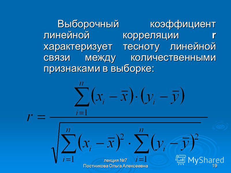 лекция 7 Постникова Ольга Алексеевна 19 Выборочный коэффициент линейной корреляции r характеризует тесноту линейной связи между количественными признаками в выборке: