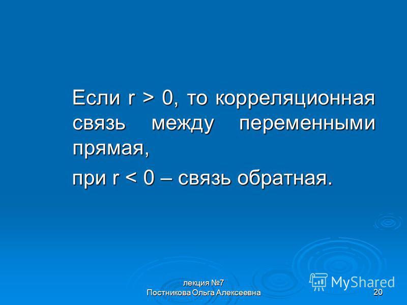 лекция 7 Постникова Ольга Алексеевна 20 Если r > 0, то корреляционная связь между переменными прямая, при r < 0 – связь обратная.