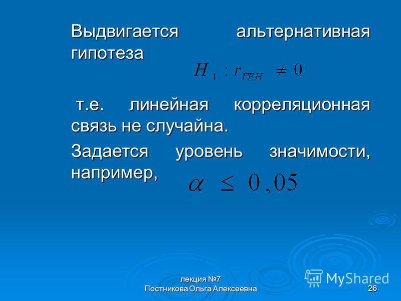 лекция 7 Постникова Ольга Алексеевна 26 Выдвигается альтернативная гипотеза т.е. линейная корреляционная связь не случайна. т.е. линейная корреляционная связь не случайна. Задается уровень значимости, например,