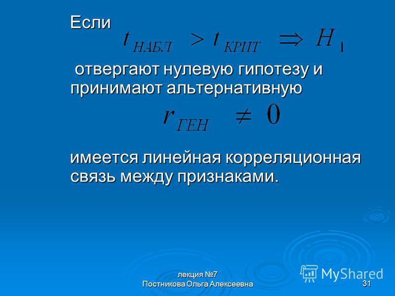 лекция 7 Постникова Ольга Алексеевна 31 Если отвергают нулевую гипотезу и принимают альтернативную отвергают нулевую гипотезу и принимают альтернативную имеется линейная корреляционная связь между признаками.
