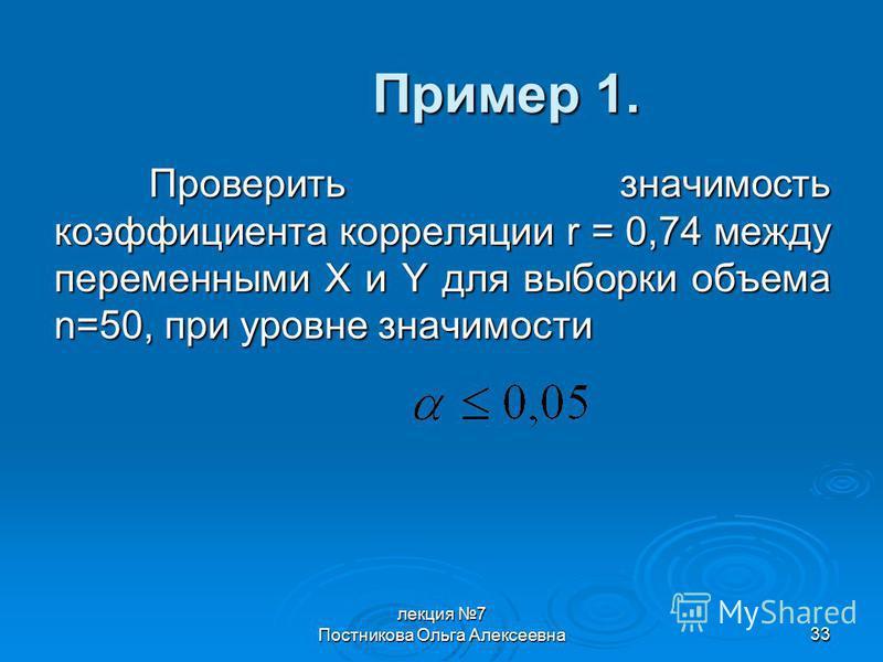 лекция 7 Постникова Ольга Алексеевна 33 Пример 1. Проверить значимость коэффициента корреляции r = 0,74 между переменными X и Y для выборки объема n=50, при уровне значимости