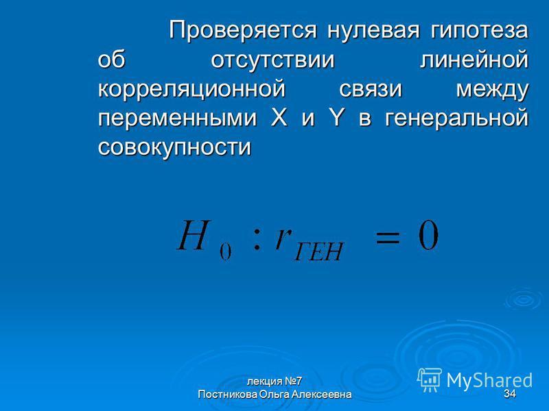 лекция 7 Постникова Ольга Алексеевна 34 Проверяется нулевая гипотеза об отсутствии линейной корреляционной связи между переменными X и Y в генеральной совокупности
