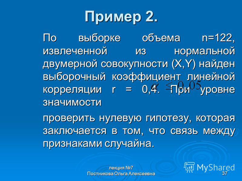 лекция 7 Постникова Ольга Алексеевна 37 Пример 2. По выборке объема n=122, извлеченной из нормальной двумерной совокупности (X,Y) найден выборочный коэффициент линейной корреляции r = 0,4. При уровне значимости проверить нулевую гипотезу, которая зак