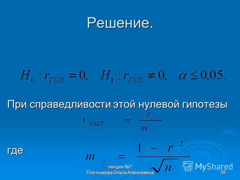 лекция 7 Постникова Ольга Алексеевна 38 Решение. При справедливости этой нулевой гипотезы где